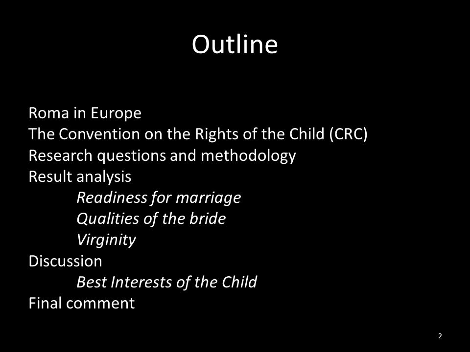 Outline Roma in Europe The Convention on the Rights of the Child (CRC) Research questions and methodology Result analysis Readiness for marriage Qualities of the bride Virginity Discussion Best Interests of the Child Final comment 2