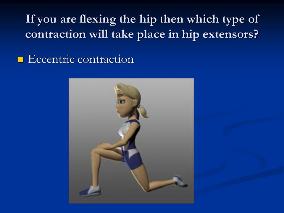 If you are flexing the hip then which type of contraction will take place in hip extensors.
