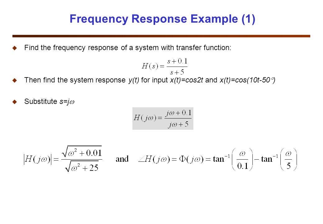 Frequency Response Example (1) u Find the frequency response of a system with transfer function: u Then find the system response y(t) for input x(t)=cos2t and x(t)=cos(10t-50  ) u Substitute s=j 