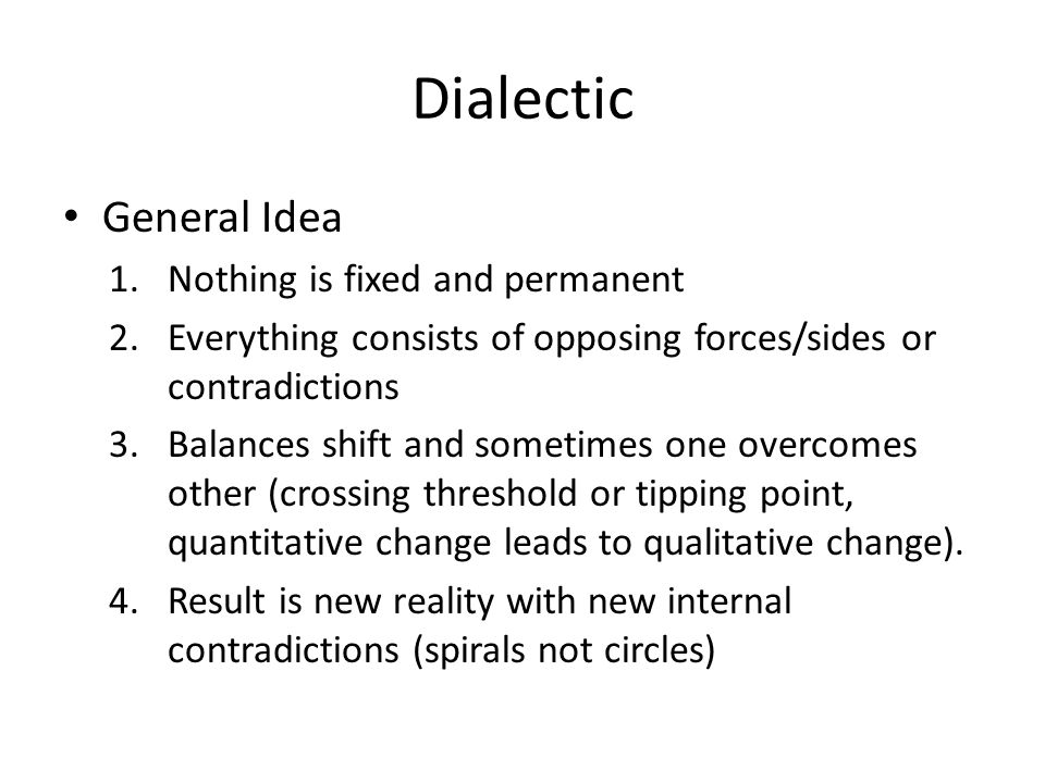Dialectic General Idea 1.Nothing is fixed and permanent 2.Everything consists of opposing forces/sides or contradictions 3.Balances shift and sometimes one overcomes other (crossing threshold or tipping point, quantitative change leads to qualitative change).