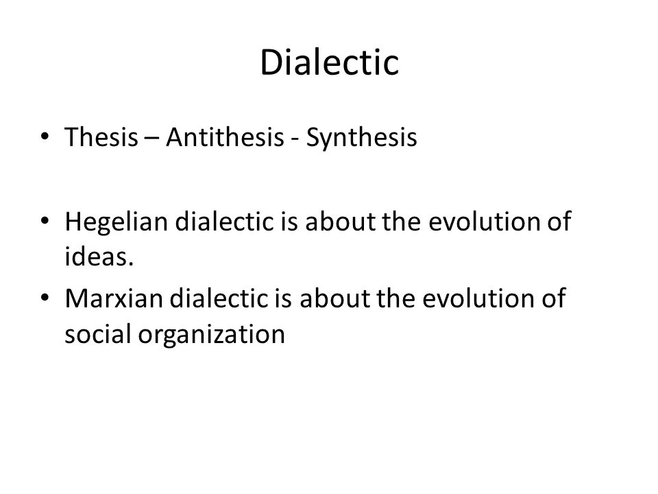 Dialectic Thesis – Antithesis - Synthesis Hegelian dialectic is about the evolution of ideas.
