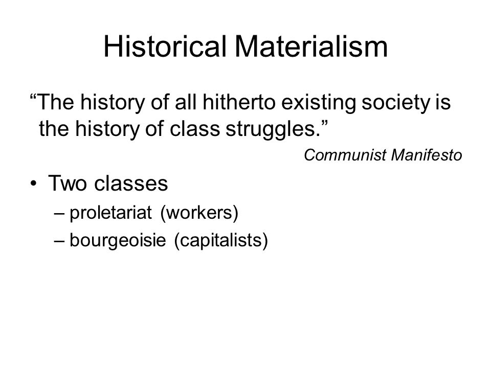 Historical Materialism The history of all hitherto existing society is the history of class struggles. Communist Manifesto Two classes –proletariat (workers) –bourgeoisie (capitalists)