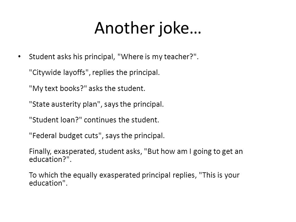 Another joke… Student asks his principal, Where is my teacher .
