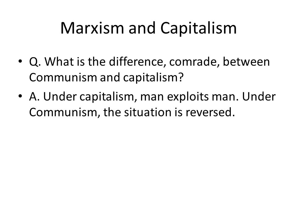 Marxism and Capitalism Q. What is the difference, comrade, between Communism and capitalism.