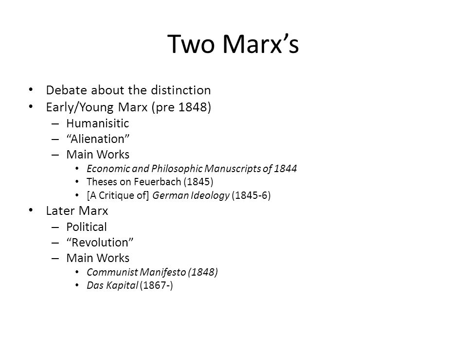 Two Marx's Debate about the distinction Early/Young Marx (pre 1848) – Humanisitic – Alienation – Main Works Economic and Philosophic Manuscripts of 1844 Theses on Feuerbach (1845) [A Critique of] German Ideology (1845-6) Later Marx – Political – Revolution – Main Works Communist Manifesto (1848) Das Kapital (1867-)