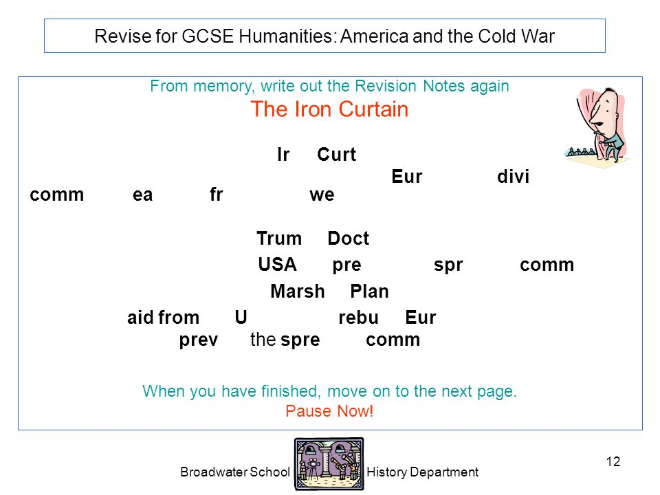 Broadwater School History Department 12 Revise for GCSE Humanities: America and the Cold War From memory, write out the Revision Notes again The Iron Curtain Iron Curtain Phrase used by Churchill to describe how Europe was divided into a communist east and free market west.