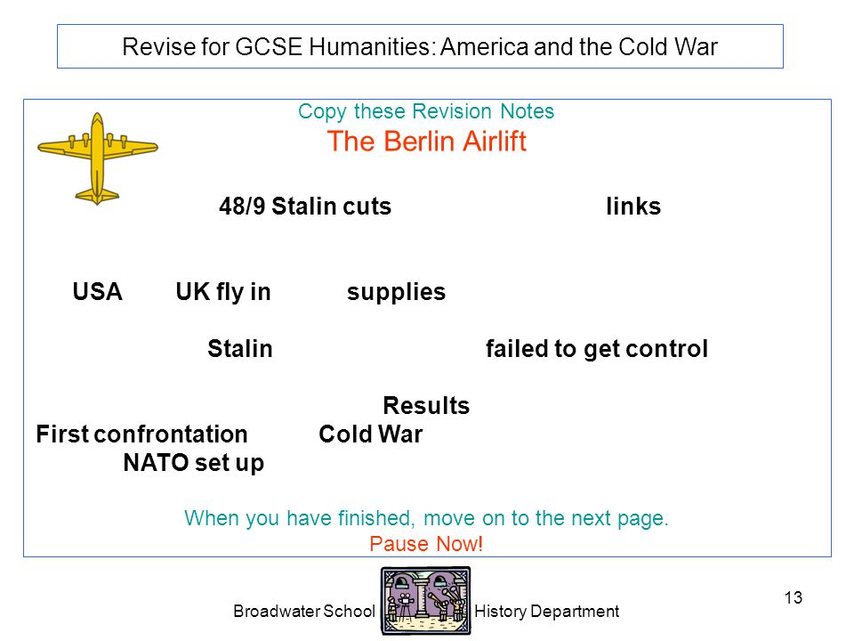 Broadwater School History Department 13 Revise for GCSE Humanities: America and the Cold War Copy these Revision Notes The Berlin Airlift 1948/9 Stalin cuts road, rail and canal links between the western sectors of Berlin and West Germany.