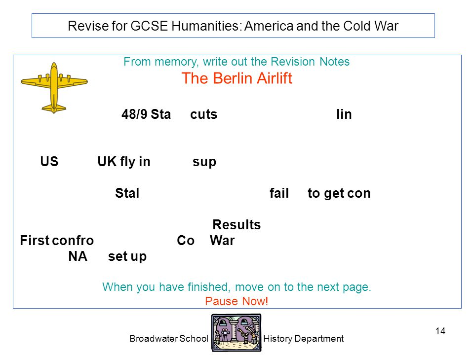 Broadwater School History Department 14 Revise for GCSE Humanities: America and the Cold War From memory, write out the Revision Notes The Berlin Airlift 1948/9 Stalin cuts road, rail and canal links between the western sectors of Berlin and West Germany.