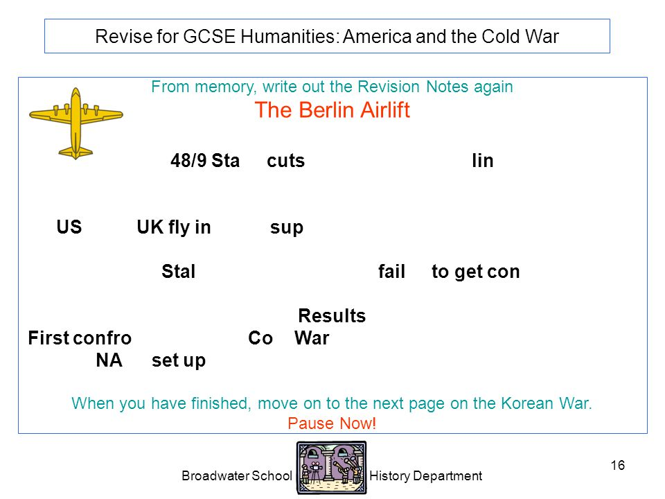 Broadwater School History Department 16 Revise for GCSE Humanities: America and the Cold War From memory, write out the Revision Notes again The Berlin Airlift 1948/9 Stalin cuts road, rail and canal links between the western sectors of Berlin and West Germany.