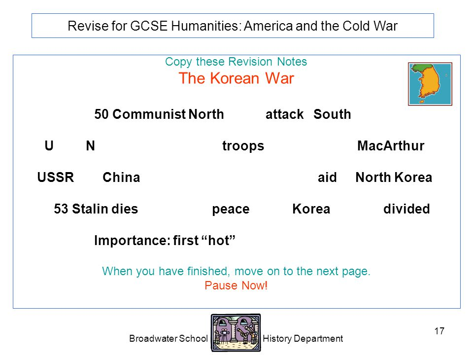 Broadwater School History Department 17 Revise for GCSE Humanities: America and the Cold War Copy these Revision Notes The Korean War 1950 Communist North Korea attacks South Korea.