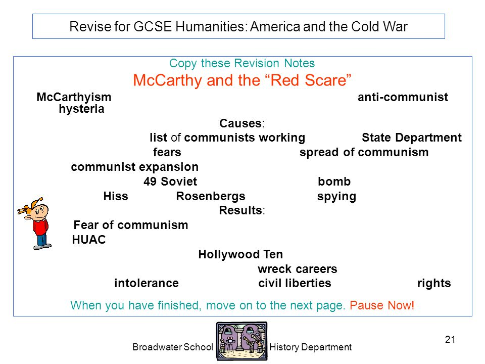 Broadwater School History Department 21 Revise for GCSE Humanities: America and the Cold War Copy these Revision Notes McCarthy and the Red Scare McCarthyism is the name me given to an intense period of anti-communist hysteria in the USA.