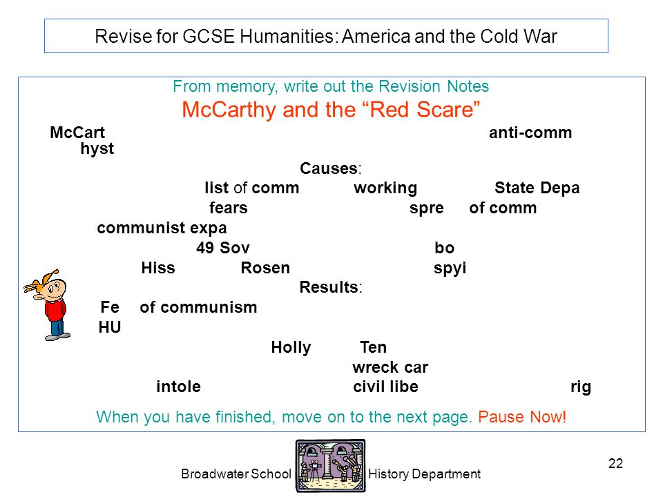 Broadwater School History Department 22 Revise for GCSE Humanities: America and the Cold War From memory, write out the Revision Notes McCarthy and the Red Scare McCarthyism is the name me given to an intense period of anti-communist hysteria in the USA.