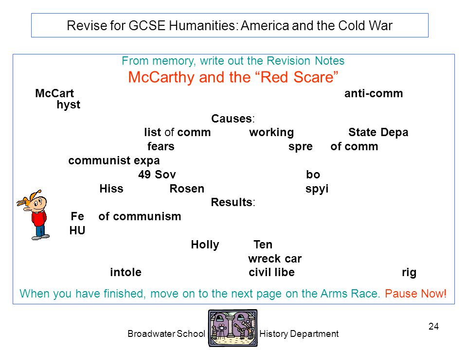 Broadwater School History Department 24 Revise for GCSE Humanities: America and the Cold War From memory, write out the Revision Notes McCarthy and the Red Scare McCarthyism is the name me given to an intense period of anti-communist hysteria in the USA.
