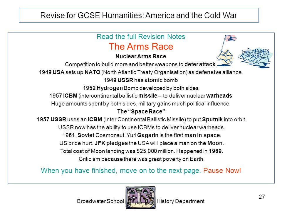 Broadwater School History Department 27 Revise for GCSE Humanities: America and the Cold War Read the full Revision Notes The Arms Race Nuclear Arms Race Competition to build more and better weapons to deter attack.