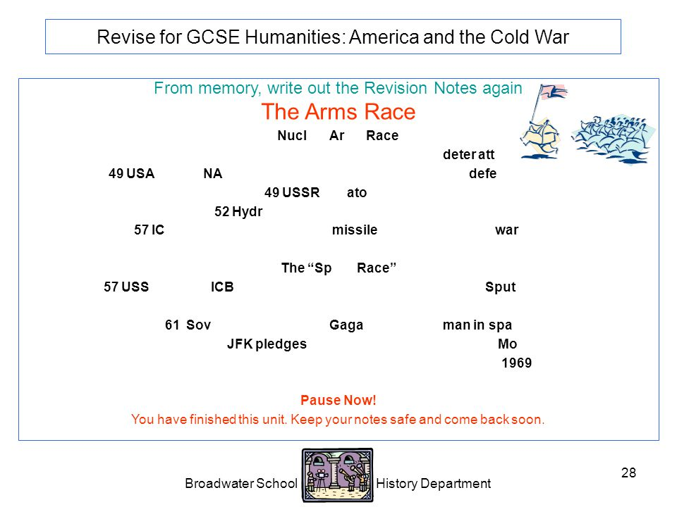 Broadwater School History Department 28 Revise for GCSE Humanities: America and the Cold War From memory, write out the Revision Notes again The Arms Race Nuclear Arms Race Competition to build more and better weapons to deter attack.