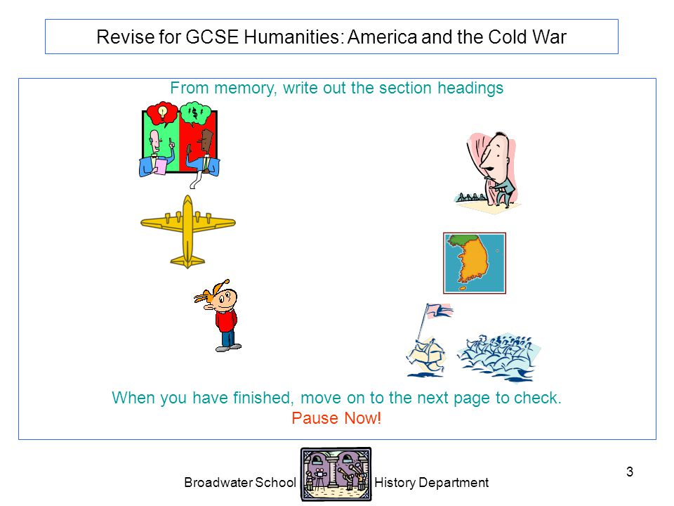 Broadwater School History Department 3 Revise for GCSE Humanities: America and the Cold War From memory, write out the section headings When you have finished, move on to the next page to check.