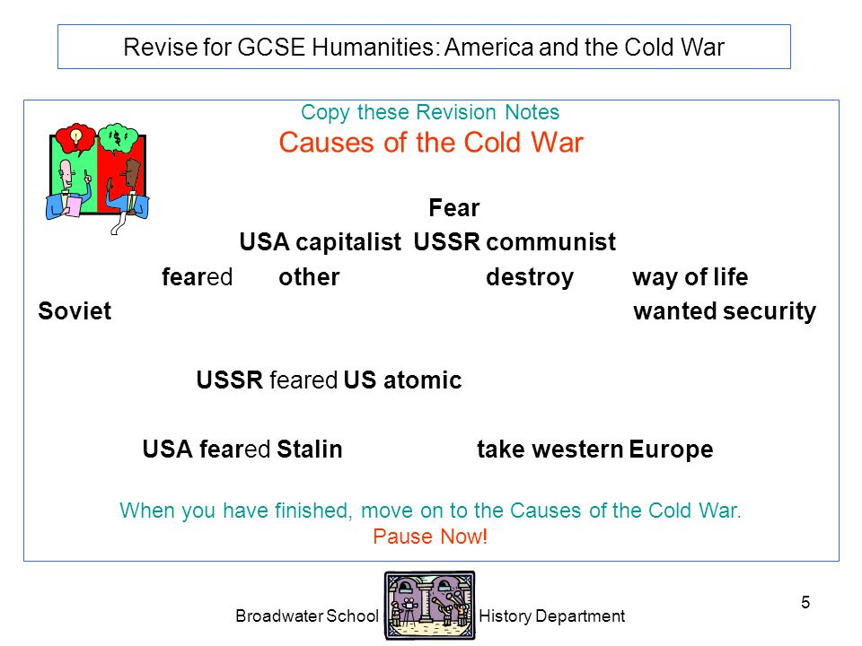 Broadwater School History Department 5 Revise for GCSE Humanities: America and the Cold War Copy these Revision Notes Causes of the Cold War Political difference.