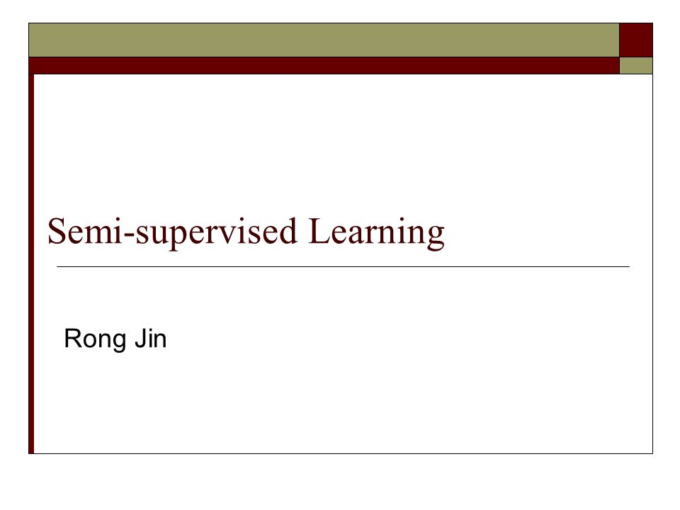 Semi-supervised Learning Rong Jin