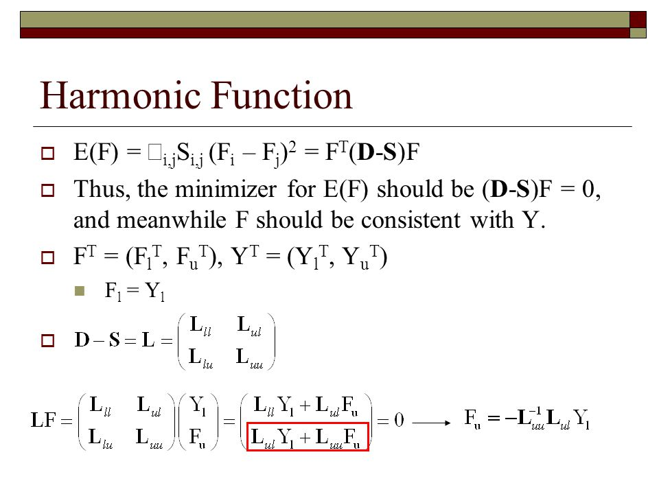 Harmonic Function  E(F) =  i,j S i,j (F i – F j ) 2 = F T (D-S)F  Thus, the minimizer for E(F) should be (D-S)F = 0, and meanwhile F should be consistent with Y.