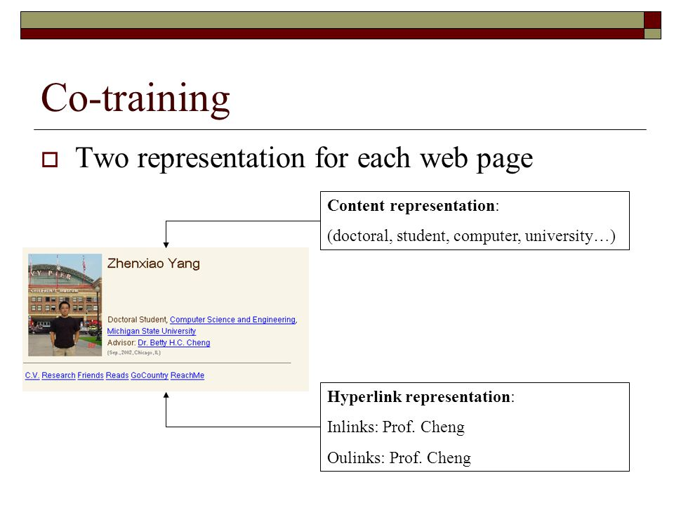 Co-training  Two representation for each web page Content representation: (doctoral, student, computer, university…) Hyperlink representation: Inlinks: Prof.