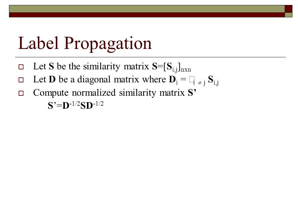 Label Propagation  Let S be the similarity matrix S=[S i,j ] nxn  Let D be a diagonal matrix where D i =  i  j S i,j  Compute normalized similarity matrix S' S'=D -1/2 SD -1/2  Let Y be the initial assignment of class labels Y i = 1 when the i-th node is assigned to the positive class Y i = -1 when the i-th node is assigned to the negative class Y i = 0 when the I-th node is not initially labeled  Let F be the predicted class labels The i-th node is assigned to the positive class if F i >0 The i-th node is assigned to the negative class if F i < 0