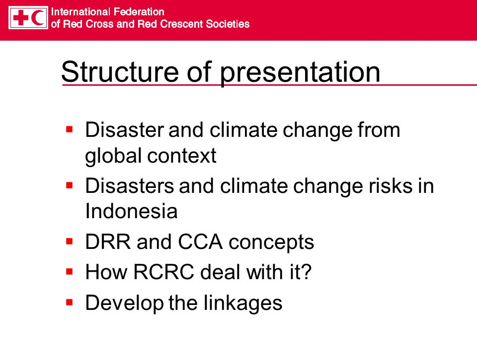 Structure of presentation  Disaster and climate change from global context  Disasters and climate change risks in Indonesia  DRR and CCA concepts  How RCRC deal with it.