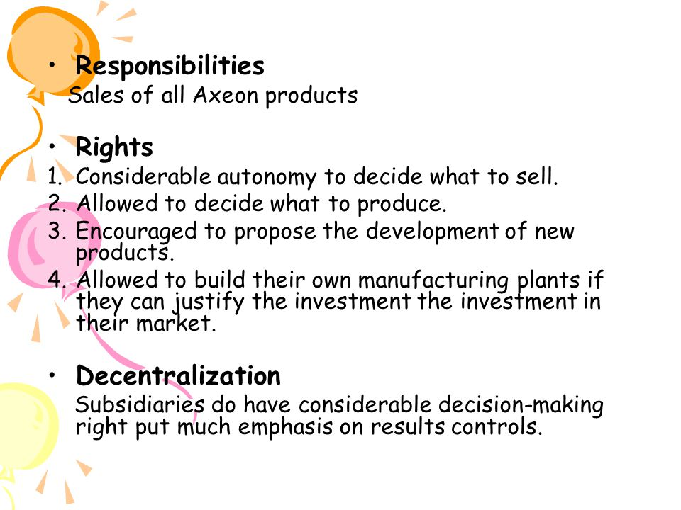 Responsibilities Sales of all Axeon products Rights 1.Considerable autonomy to decide what to sell.