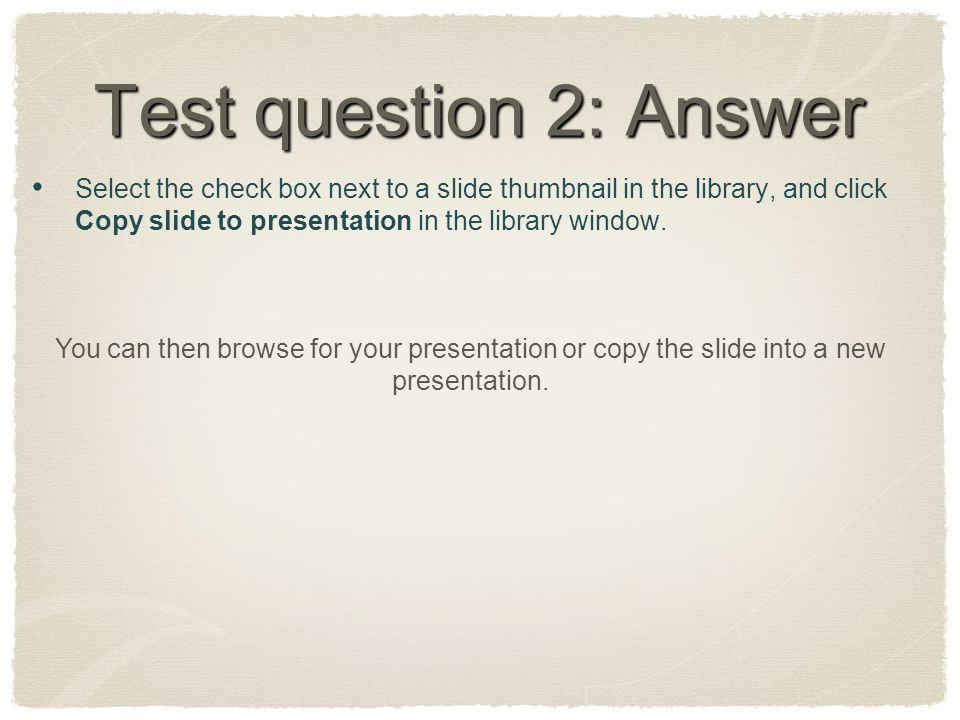 Test question 2: Answer Select the check box next to a slide thumbnail in the library, and click Copy slide to presentation in the library window.