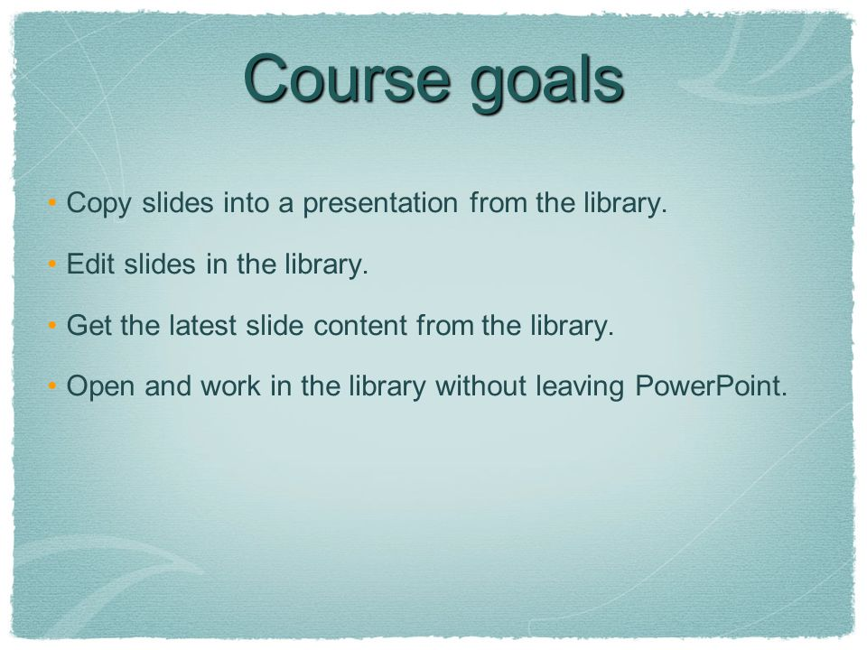 Course goals Copy slides into a presentation from the library.