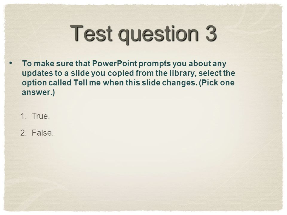 Test question 3 To make sure that PowerPoint prompts you about any updates to a slide you copied from the library, select the option called Tell me when this slide changes.