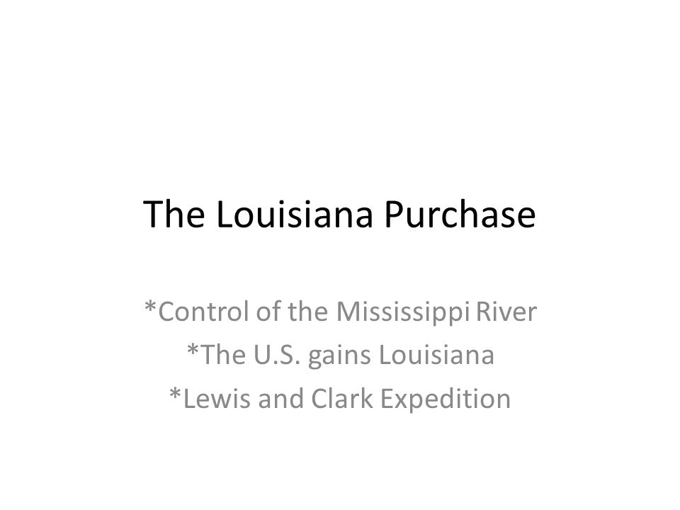 The Louisiana Purchase *Control of the Mississippi River *The U.S.