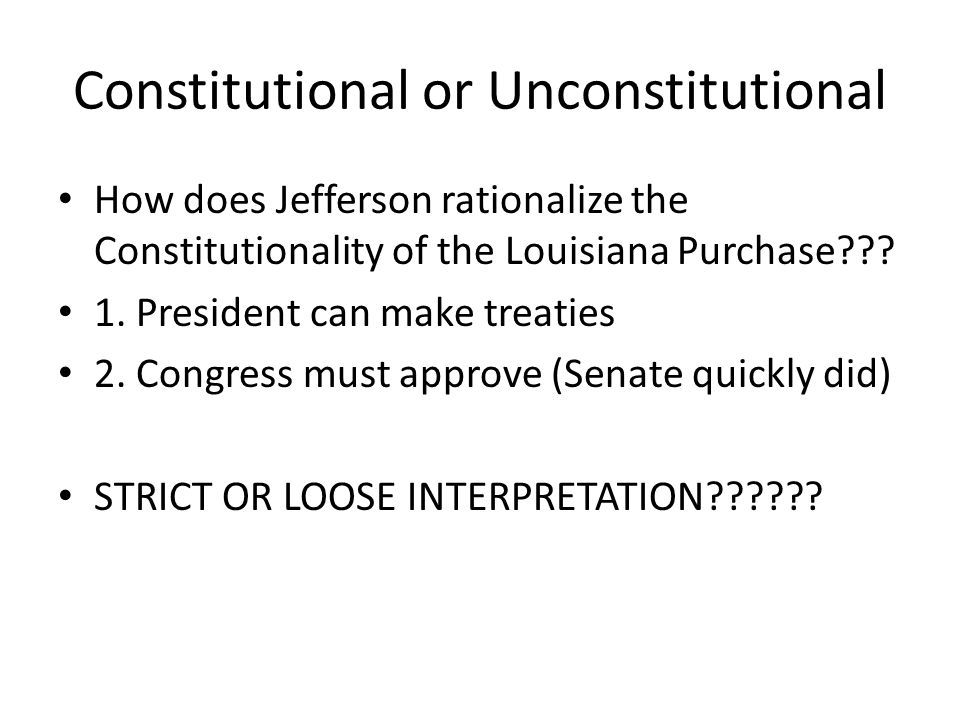 Constitutional or Unconstitutional How does Jefferson rationalize the Constitutionality of the Louisiana Purchase .