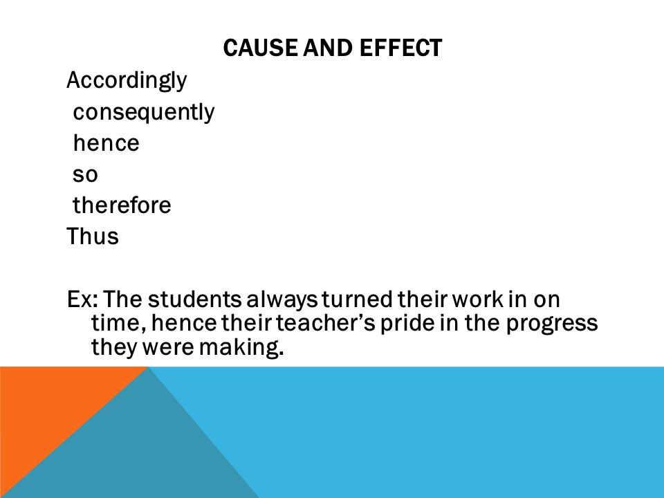 CAUSE AND EFFECT Accordingly consequently hence so therefore Thus Ex: The students always turned their work in on time, hence their teacher's pride in the progress they were making.