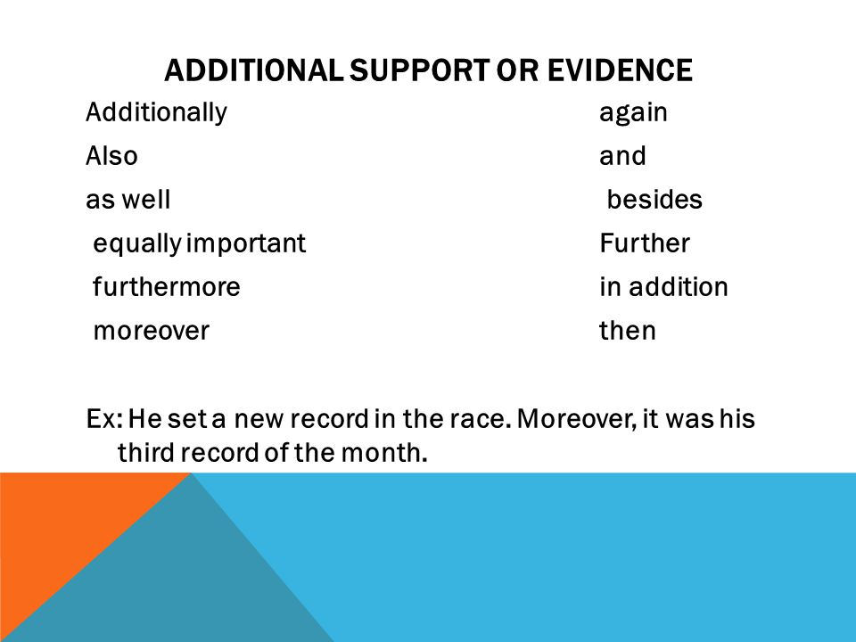ADDITIONAL SUPPORT OR EVIDENCE Additionallyagain Alsoand as well besides equally importantFurther furthermorein addition moreoverthen Ex: He set a new record in the race.