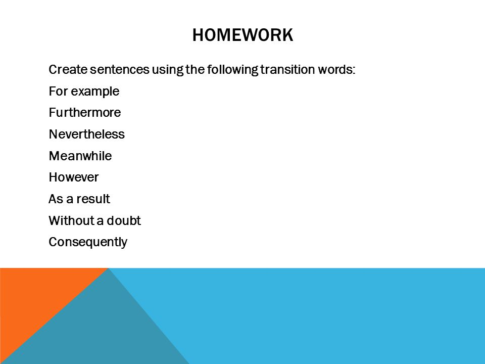 HOMEWORK Create sentences using the following transition words: For example Furthermore Nevertheless Meanwhile However As a result Without a doubt Consequently
