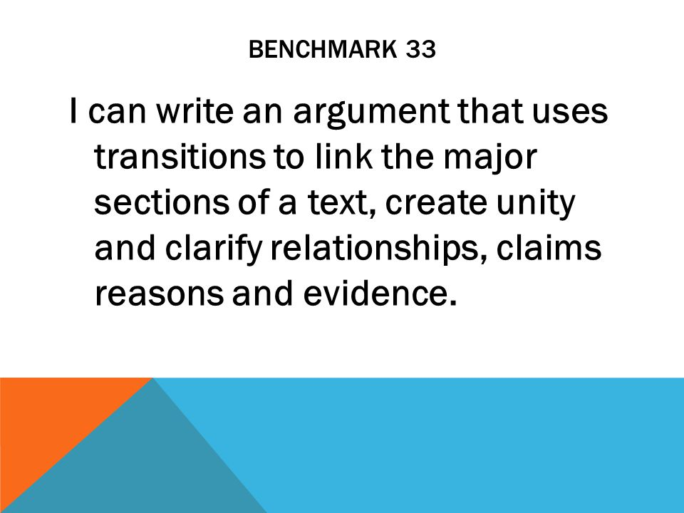 BENCHMARK 33 I can write an argument that uses transitions to link the major sections of a text, create unity and clarify relationships, claims reasons and evidence.