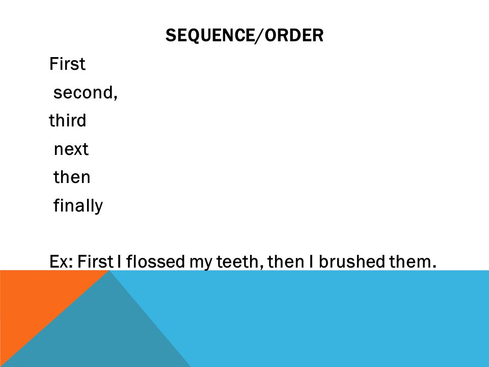 SEQUENCE/ORDER First second, third next then finally Ex: First I flossed my teeth, then I brushed them.