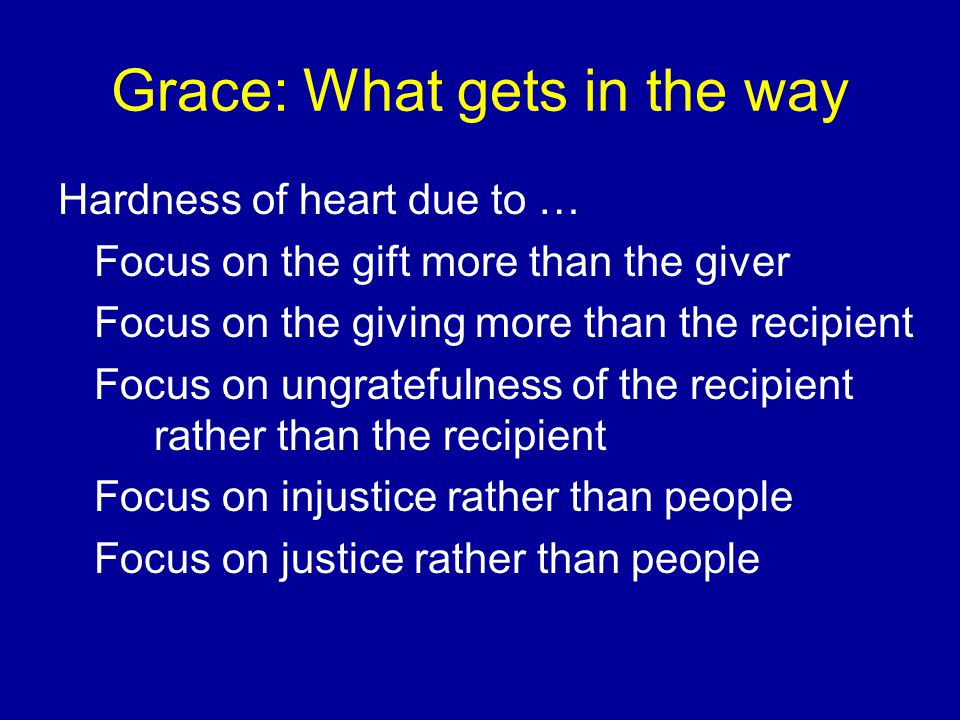 Grace: What gets in the way Hardness of heart due to … Focus on the gift more than the giver Focus on the giving more than the recipient Focus on ungratefulness of the recipient rather than the recipient Focus on injustice rather than people Focus on justice rather than people