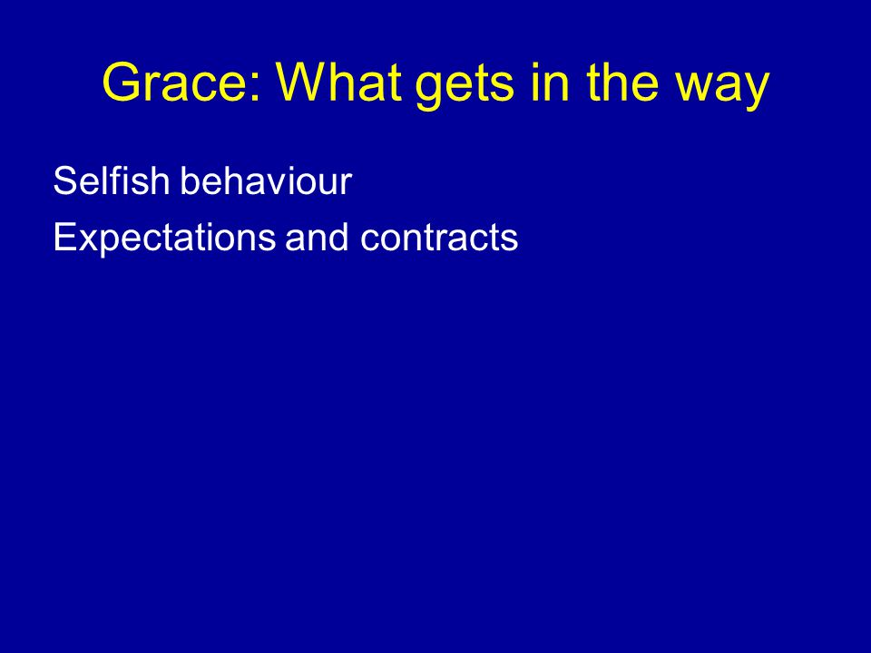 Grace: What gets in the way Selfish behaviour Expectations and contracts