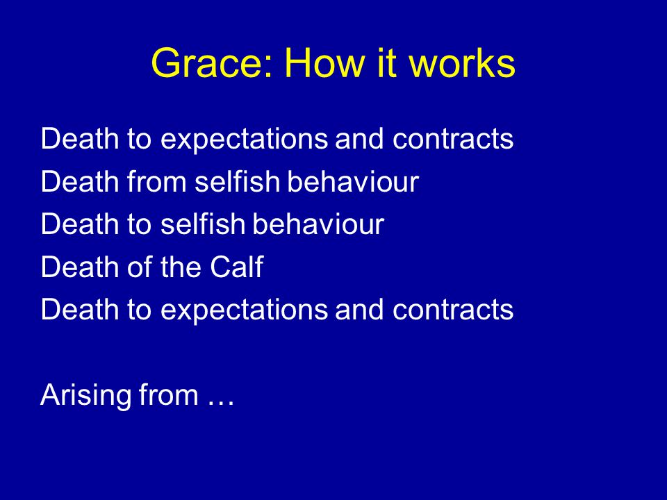 Grace: How it works Death to expectations and contracts Death from selfish behaviour Death to selfish behaviour Death of the Calf Death to expectations and contracts Arising from …