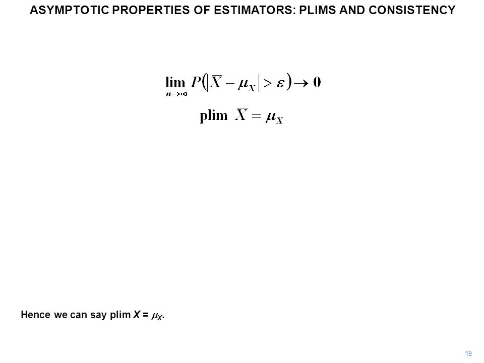 Hence we can say plim X =  X. 19 ASYMPTOTIC PROPERTIES OF ESTIMATORS: PLIMS AND CONSISTENCY