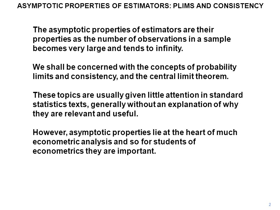 2 The asymptotic properties of estimators are their properties as the number of observations in a sample becomes very large and tends to infinity.