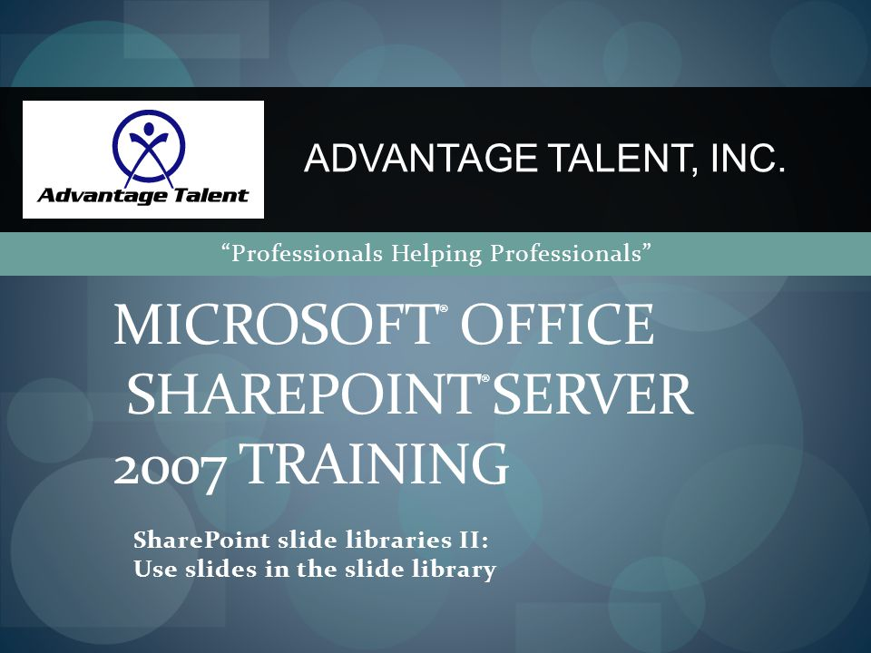 SharePoint slide libraries II: Use slides in the slide library MICROSOFT ® OFFICE SHAREPOINT ® SERVER 2007 TRAINING ADVANTAGE TALENT, INC.