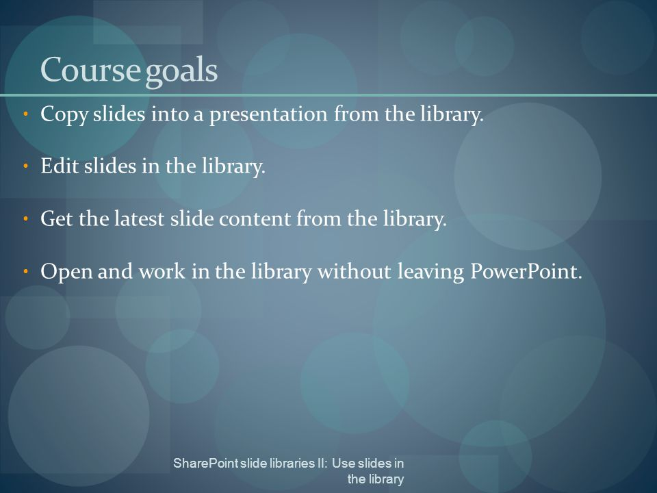 SharePoint slide libraries II: Use slides in the library Course goals Copy slides into a presentation from the library.