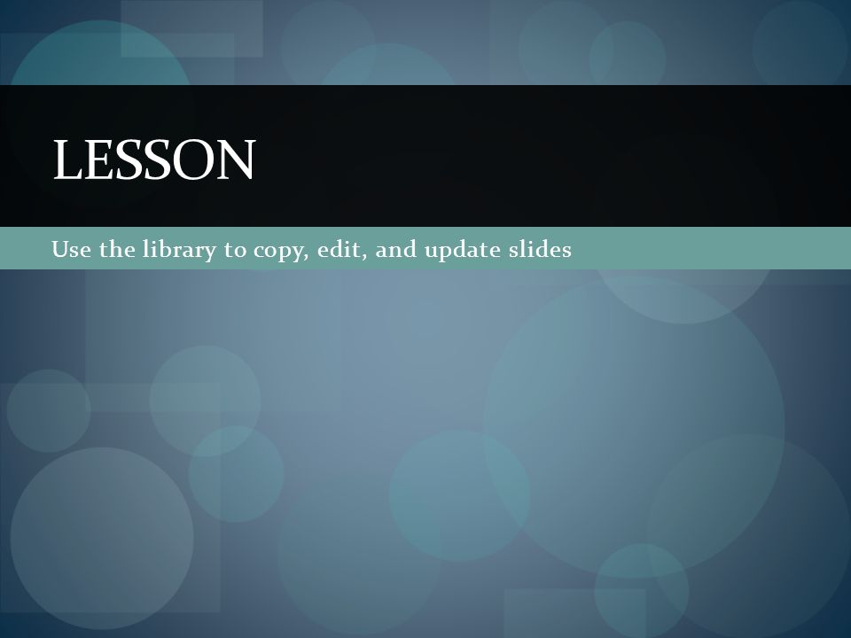 Use the library to copy, edit, and update slides LESSON