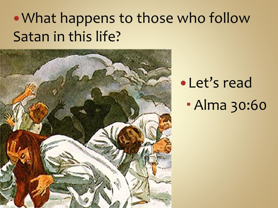 Let's read  Alma 30:60 What happens to those who follow Satan in this life