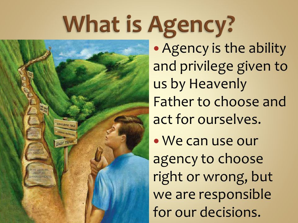 Agency is the ability and privilege given to us by Heavenly Father to choose and act for ourselves.