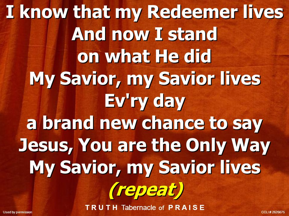 I know that my Redeemer lives And now I stand on what He did My Savior, my Savior lives Ev ry day a brand new chance to say Jesus, You are the Only Way My Savior, my Savior lives (repeat) I know that my Redeemer lives And now I stand on what He did My Savior, my Savior lives Ev ry day a brand new chance to say Jesus, You are the Only Way My Savior, my Savior lives (repeat) T R U T H Tabernacle of P R A I S E Used by permission CCLI #