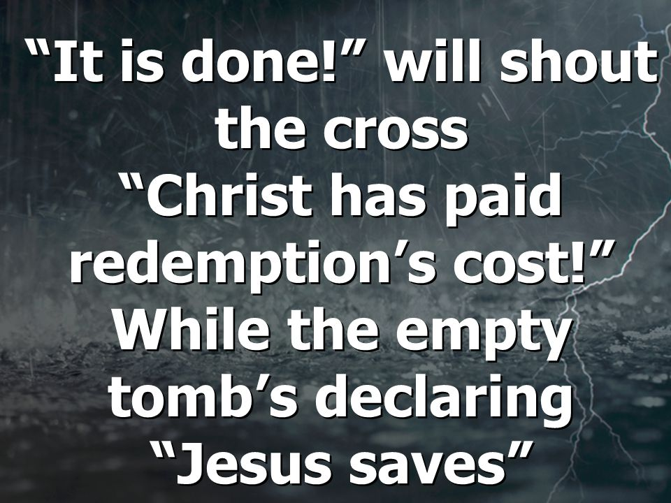 It is done! will shout the cross Christ has paid redemption's cost! While the empty tomb's declaring Jesus saves