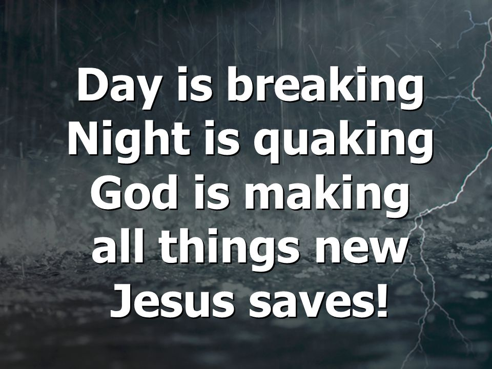 Day is breaking Night is quaking God is making all things new Jesus saves!